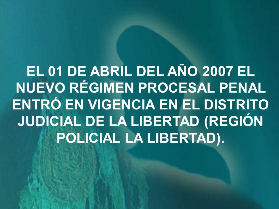 EL 01 DE ABRIL DEL AÑO 2007 EL NUEVO RÉGIMEN PROCESAL PENAL ENTRÓ EN VIGENCIA EN EL DISTRITO JUDICIAL DE LA LIBERTAD (REGIÓN POLICIAL LA LIBERTAD).