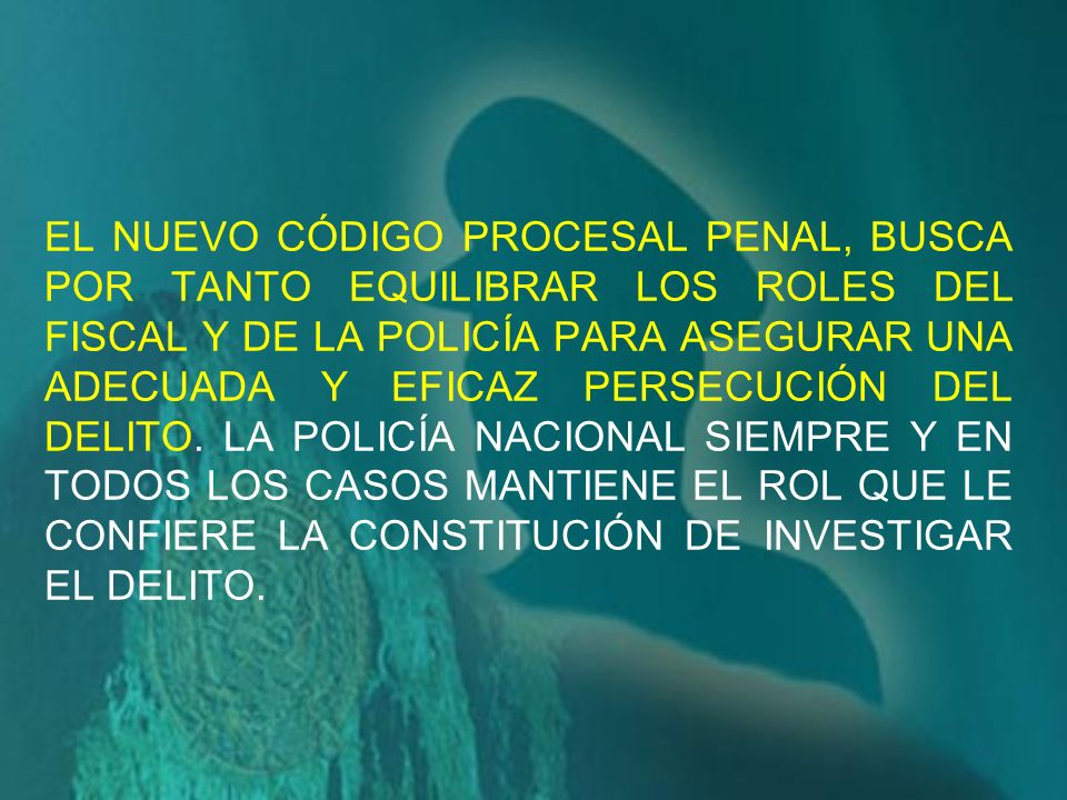 EL NUEVO CÓDIGO PROCESAL PENAL, BUSCA POR TANTO EQUILIBRAR LOS ROLES DEL FISCAL Y DE LA POLICÍA PARA ASEGURAR UNA ADECUADA Y EFICAZ PERSECUCIÓN DEL DELITO.