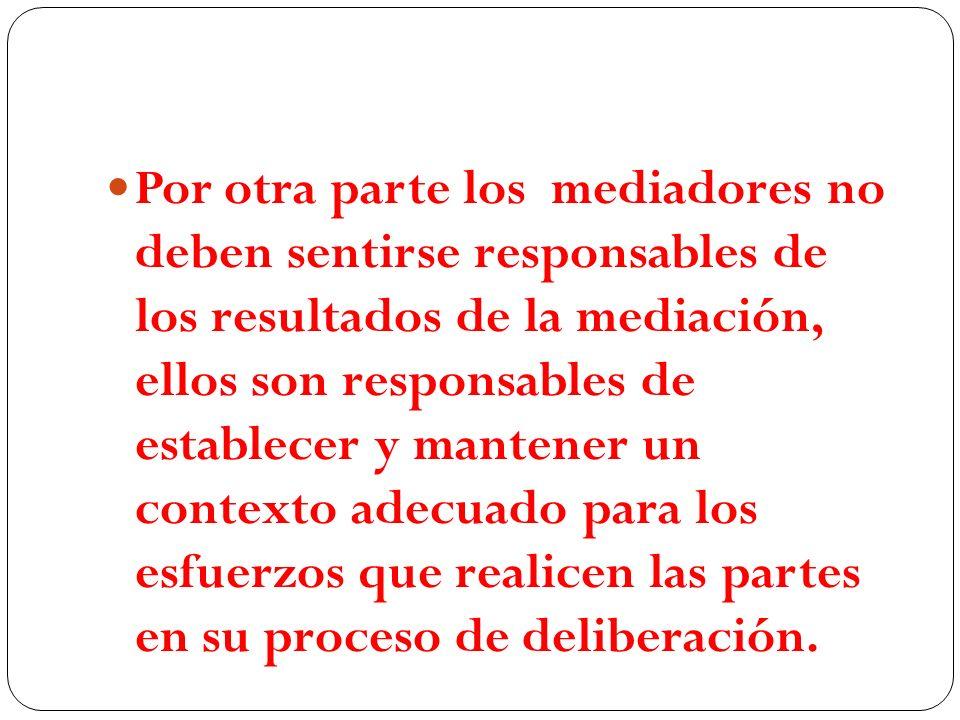 Por otra parte los mediadores no deben sentirse responsables de los resultados de la mediación, ellos son responsables de establecer y mantener un contexto adecuado para los esfuerzos que realicen las partes en su proceso de deliberación.