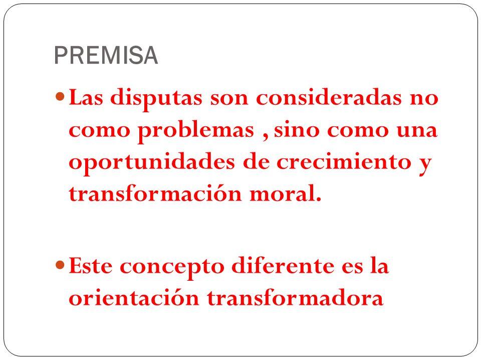 PREMISA Las disputas son consideradas no como problemas , sino como una oportunidades de crecimiento y transformación moral.
