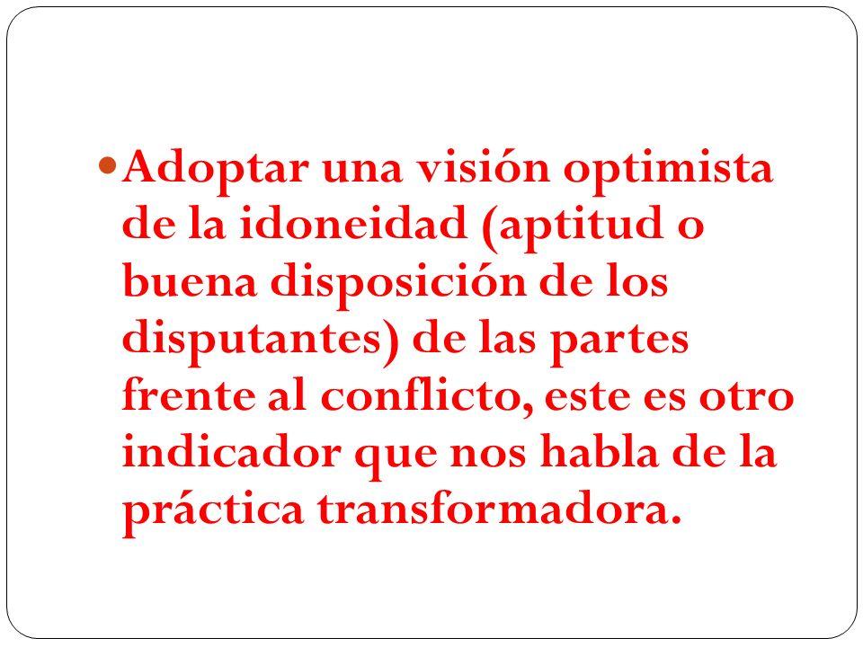 Adoptar una visión optimista de la idoneidad (aptitud o buena disposición de los disputantes) de las partes frente al conflicto, este es otro indicador que nos habla de la práctica transformadora.