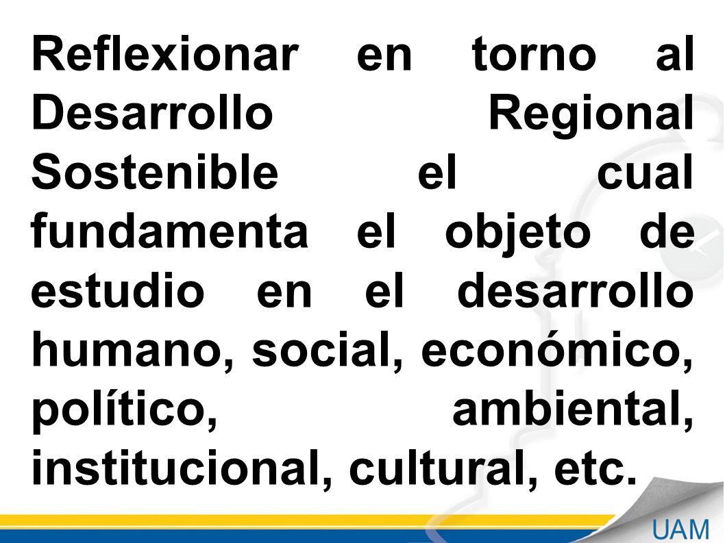 Reflexionar en torno al Desarrollo Regional Sostenible el cual fundamenta el objeto de estudio en el desarrollo humano, social, económico, político, ambiental, institucional, cultural, etc.