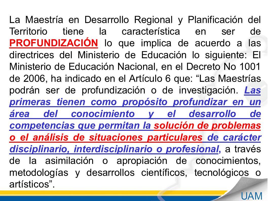 La Maestría en Desarrollo Regional y Planificación del Territorio tiene la característica en ser de PROFUNDIZACIÓN lo que implica de acuerdo a las directrices del Ministerio de Educación lo siguiente: El Ministerio de Educación Nacional, en el Decreto No 1001 de 2006, ha indicado en el Artículo 6 que: Las Maestrías podrán ser de profundización o de investigación.