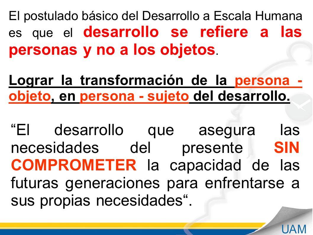 El postulado básico del Desarrollo a Escala Humana es que el desarrollo se refiere a las personas y no a los objetos.
