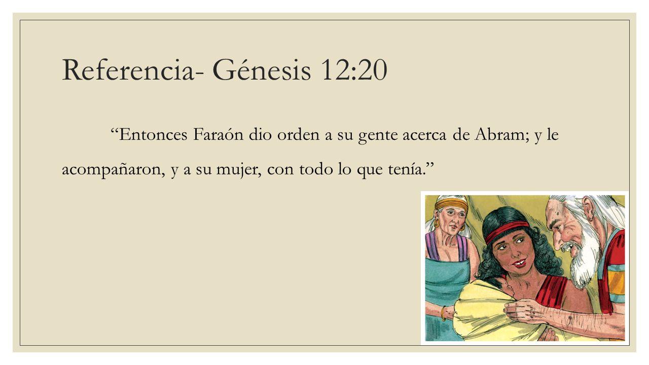 Referencia- Génesis 12:20 Entonces Faraón dio orden a su gente acerca de Abram; y le acompañaron, y a su mujer, con todo lo que tenía.