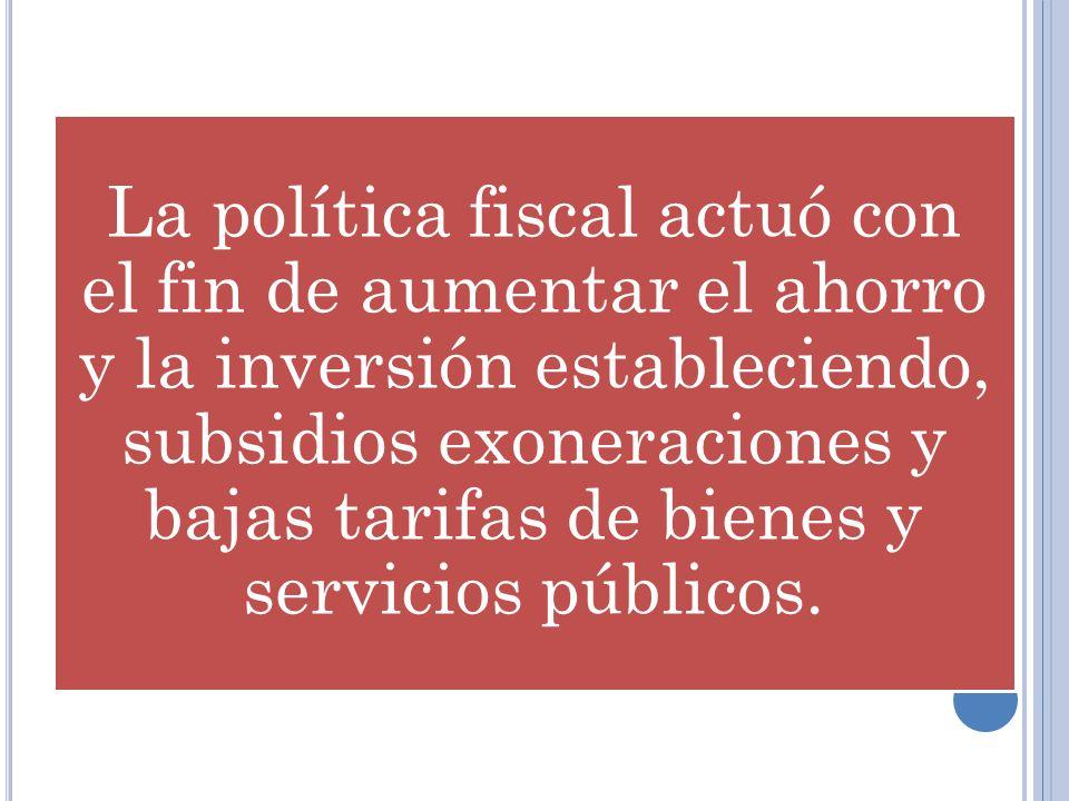 La política fiscal actuó con el fin de aumentar el ahorro y la inversión estableciendo, subsidios exoneraciones y bajas tarifas de bienes y servicios públicos.