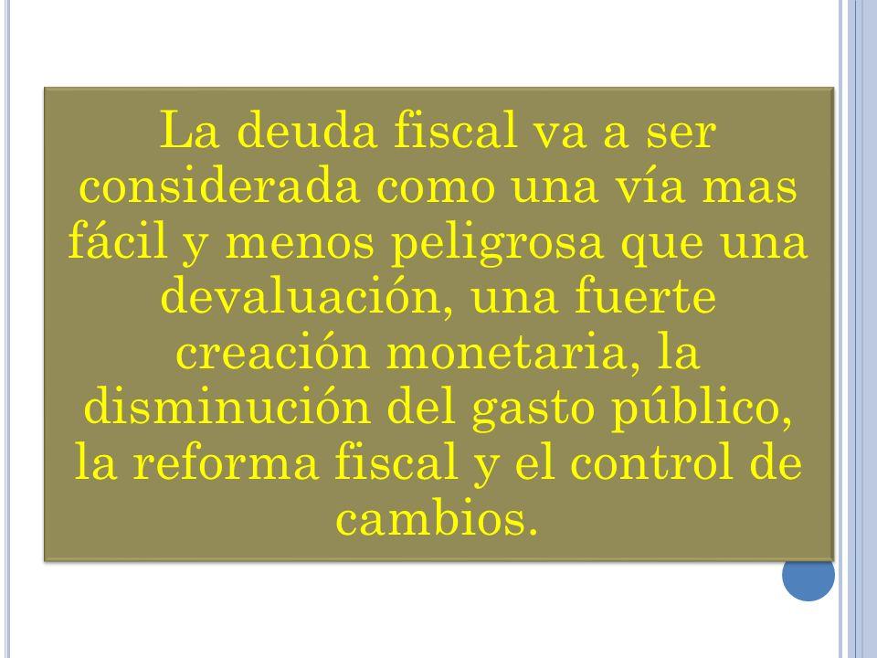 La deuda fiscal va a ser considerada como una vía mas fácil y menos peligrosa que una devaluación, una fuerte creación monetaria, la disminución del gasto público, la reforma fiscal y el control de cambios.