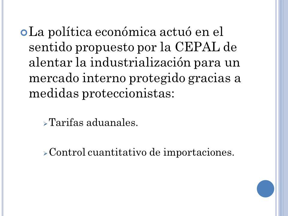 La política económica actuó en el sentido propuesto por la CEPAL de alentar la industrialización para un mercado interno protegido gracias a medidas proteccionistas:
