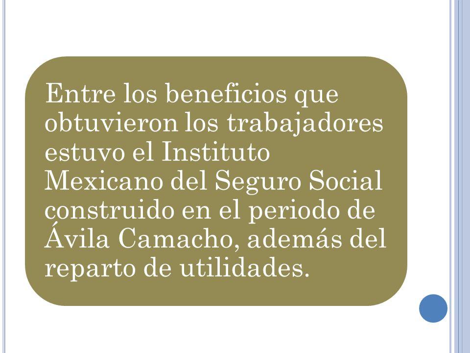 Entre los beneficios que obtuvieron los trabajadores estuvo el Instituto Mexicano del Seguro Social construido en el periodo de Ávila Camacho, además del reparto de utilidades.
