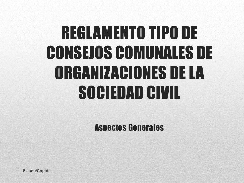 REGLAMENTO TIPO DE CONSEJOS COMUNALES DE ORGANIZACIONES DE LA SOCIEDAD CIVIL Aspectos Generales