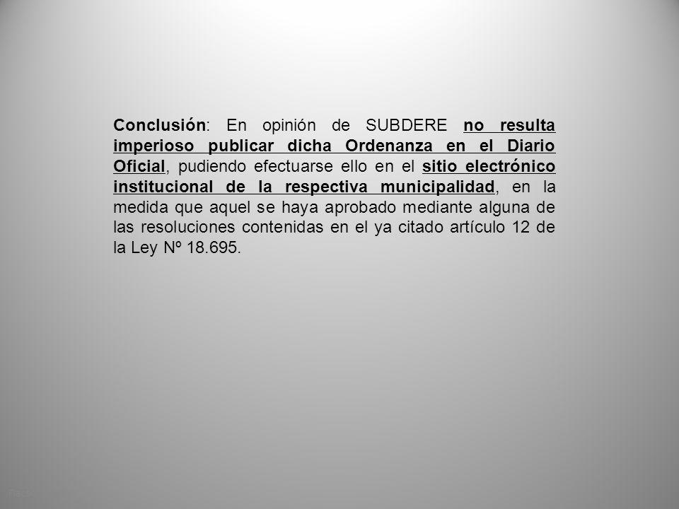 Conclusión: En opinión de SUBDERE no resulta imperioso publicar dicha Ordenanza en el Diario Oficial, pudiendo efectuarse ello en el sitio electrónico institucional de la respectiva municipalidad, en la medida que aquel se haya aprobado mediante alguna de las resoluciones contenidas en el ya citado artículo 12 de la Ley Nº 18.695.