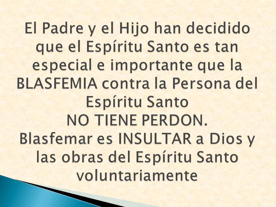 El Padre y el Hijo han decidido que el Espíritu Santo es tan especial e importante que la BLASFEMIA contra la Persona del Espíritu Santo NO TIENE PERDON.