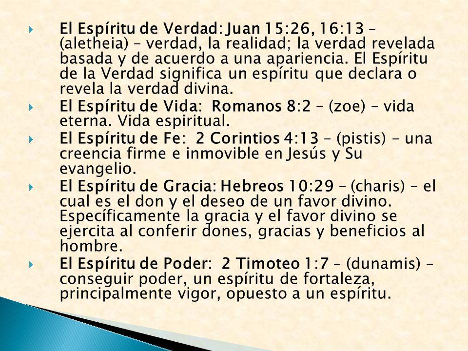 El Espíritu de Verdad: Juan 15:26, 16:13 – (aletheia) – verdad, la realidad; la verdad revelada basada y de acuerdo a una apariencia. El Espíritu de la Verdad significa un espíritu que declara o revela la verdad divina.