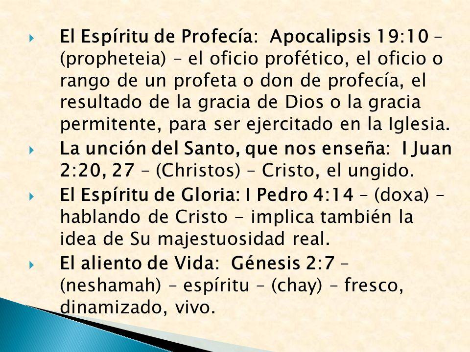 El Espíritu de Profecía: Apocalipsis 19:10 – (propheteia) – el oficio profético, el oficio o rango de un profeta o don de profecía, el resultado de la gracia de Dios o la gracia permitente, para ser ejercitado en la Iglesia.
