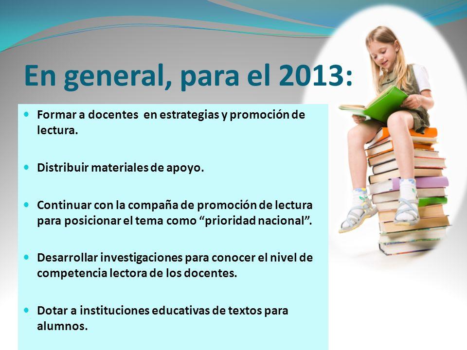 En general, para el 2013: Formar a docentes en estrategias y promoción de lectura. Distribuir materiales de apoyo.