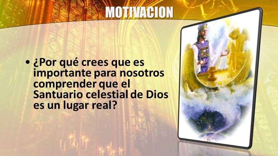 MOTIVACION ¿Por qué crees que es importante para nosotros comprender que el Santuario celestial de Dios es un lugar real