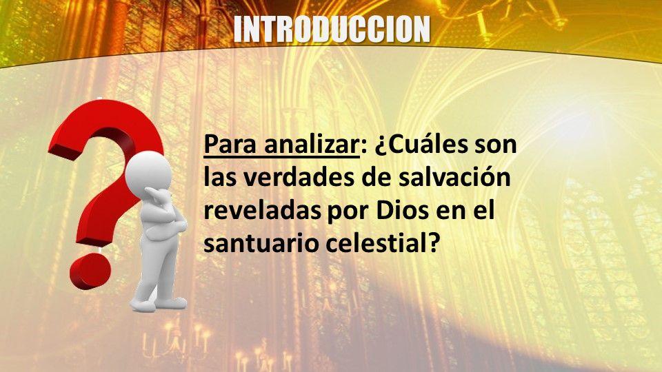 INTRODUCCION Para analizar: ¿Cuáles son las verdades de salvación reveladas por Dios en el santuario celestial
