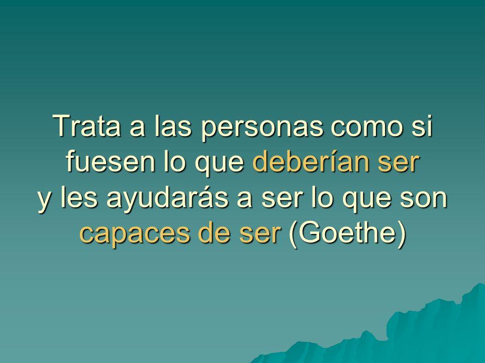 Trata a las personas como si fuesen lo que deberían ser y les ayudarás a ser lo que son capaces de ser (Goethe)
