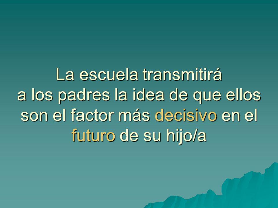 La escuela transmitirá a los padres la idea de que ellos son el factor más decisivo en el futuro de su hijo/a