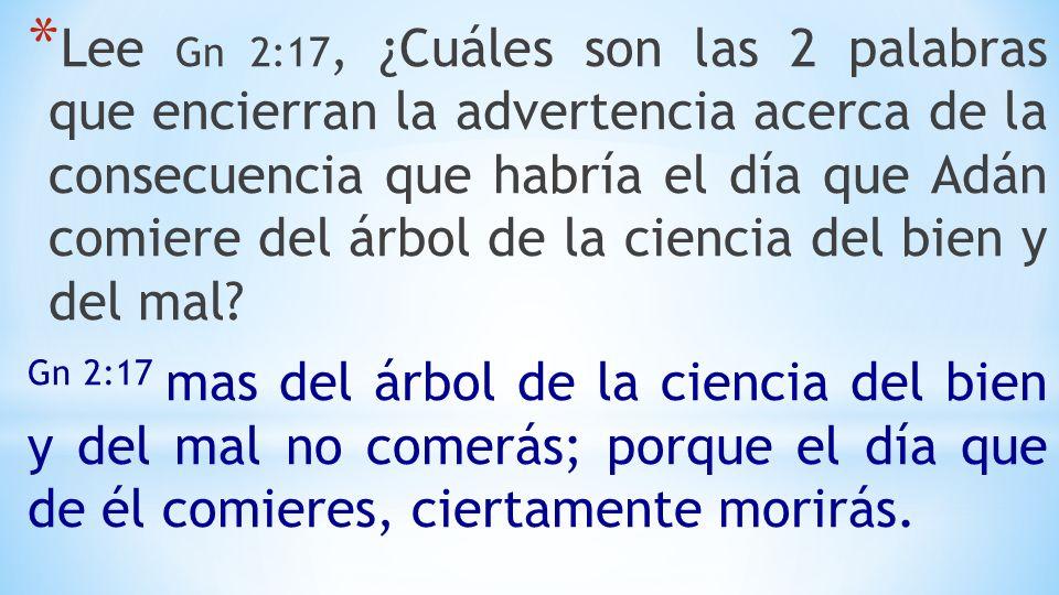 Lee Gn 2:17, ¿Cuáles son las 2 palabras que encierran la advertencia acerca de la consecuencia que habría el día que Adán comiere del árbol de la ciencia del bien y del mal