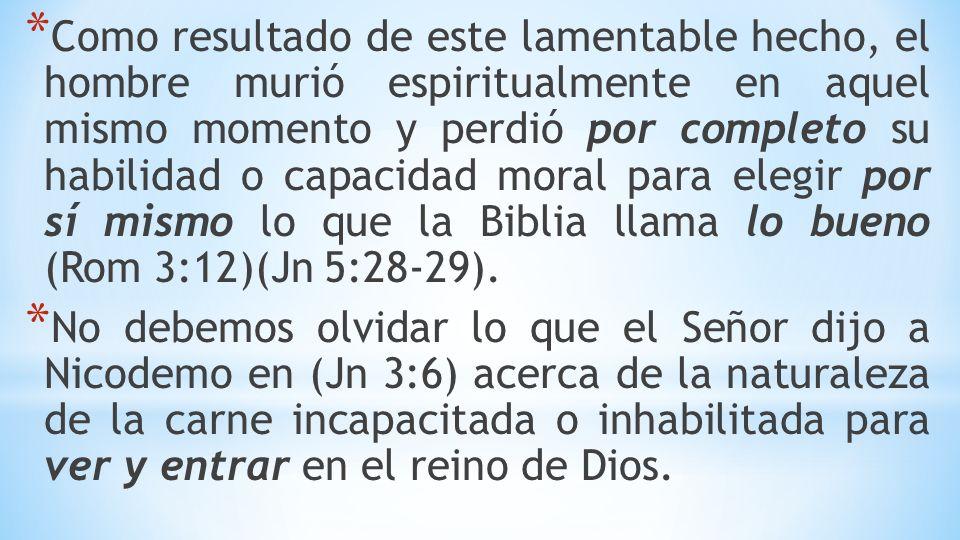 Como resultado de este lamentable hecho, el hombre murió espiritualmente en aquel mismo momento y perdió por completo su habilidad o capacidad moral para elegir por sí mismo lo que la Biblia llama lo bueno (Rom 3:12)(Jn 5:28-29).