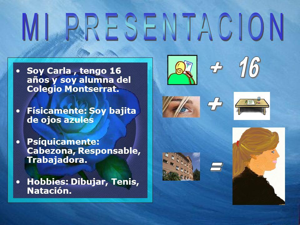MI PRESENTACION 16. + Soy Carla , tengo 16 años y soy alumna del Colegio Montserrat. Físicamente: Soy bajita de ojos azules.