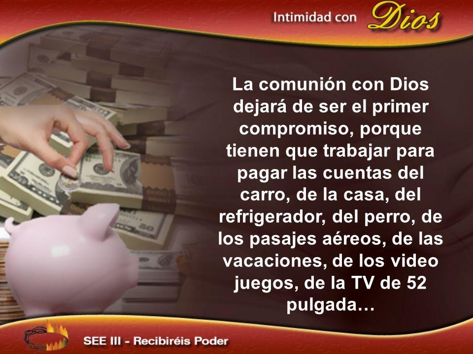 La comunión con Dios dejará de ser el primer compromiso, porque tienen que trabajar para pagar las cuentas del carro, de la casa, del refrigerador, del perro, de los pasajes aéreos, de las vacaciones, de los video juegos, de la TV de 52 pulgada…