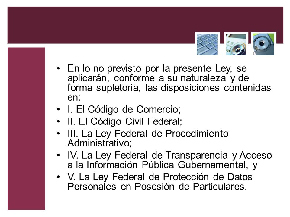 En lo no previsto por la presente Ley, se aplicarán, conforme a su naturaleza y de forma supletoria, las disposiciones contenidas en: