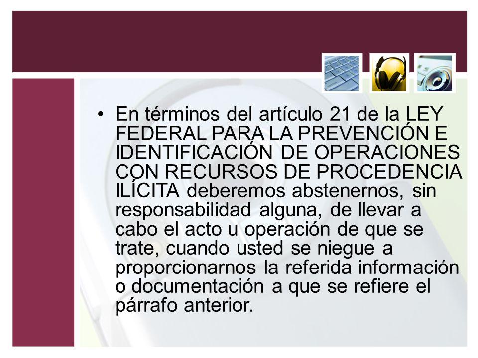 En términos del artículo 21 de la LEY FEDERAL PARA LA PREVENCIÓN E IDENTIFICACIÓN DE OPERACIONES CON RECURSOS DE PROCEDENCIA ILÍCITA deberemos abstenernos, sin responsabilidad alguna, de llevar a cabo el acto u operación de que se trate, cuando usted se niegue a proporcionarnos la referida información o documentación a que se refiere el párrafo anterior.