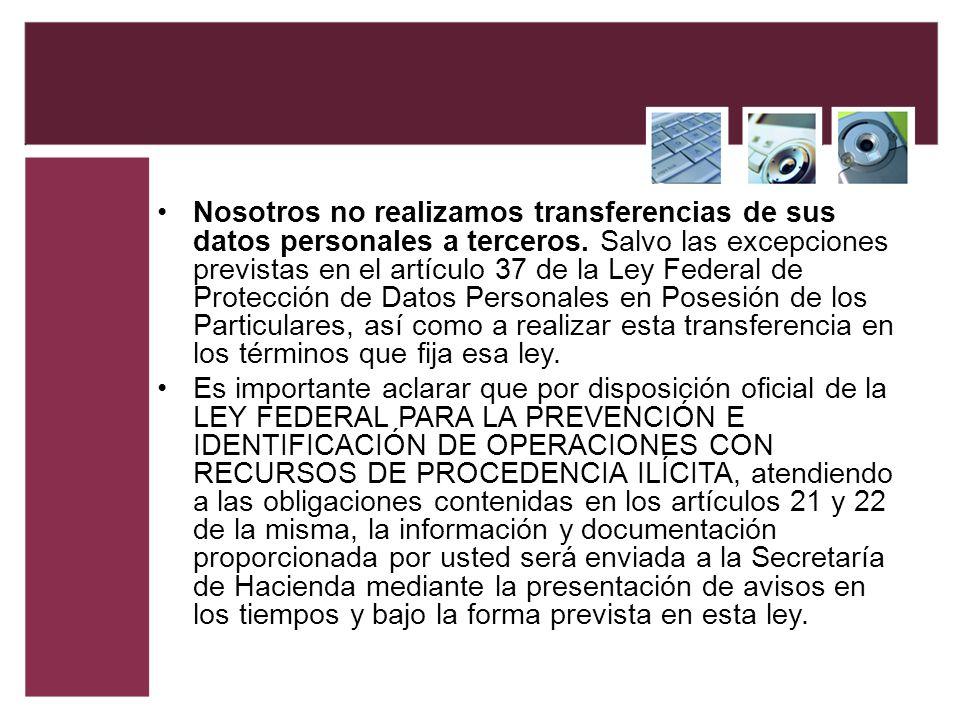 Nosotros no realizamos transferencias de sus datos personales a terceros. Salvo las excepciones previstas en el artículo 37 de la Ley Federal de Protección de Datos Personales en Posesión de los Particulares, así como a realizar esta transferencia en los términos que fija esa ley.