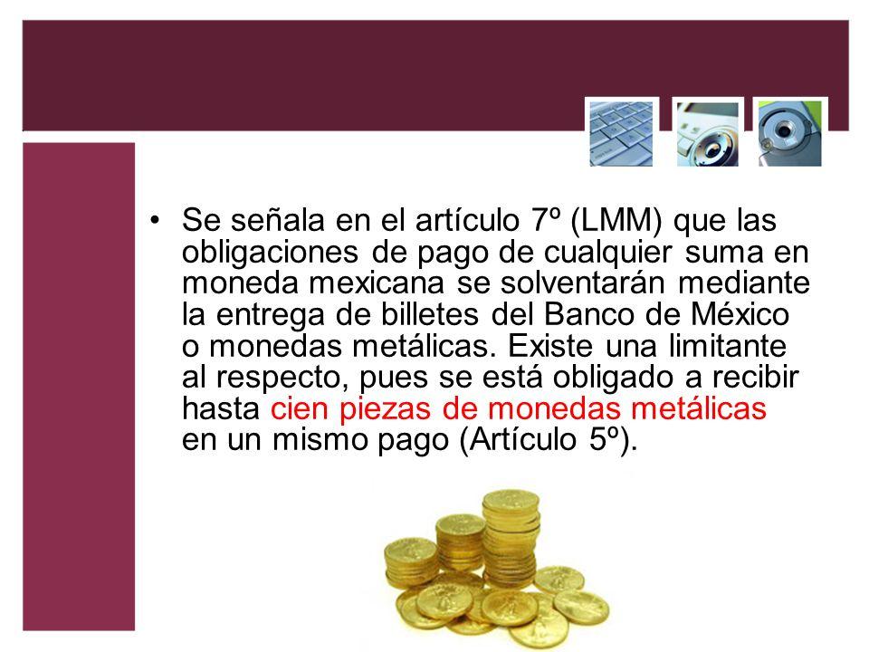 Se señala en el artículo 7º (LMM) que las obligaciones de pago de cualquier suma en moneda mexicana se solventarán mediante la entrega de billetes del Banco de México o monedas metálicas.