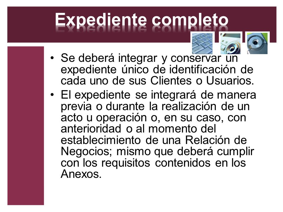 Expediente completo Se deberá integrar y conservar un expediente único de identificación de cada uno de sus Clientes o Usuarios.