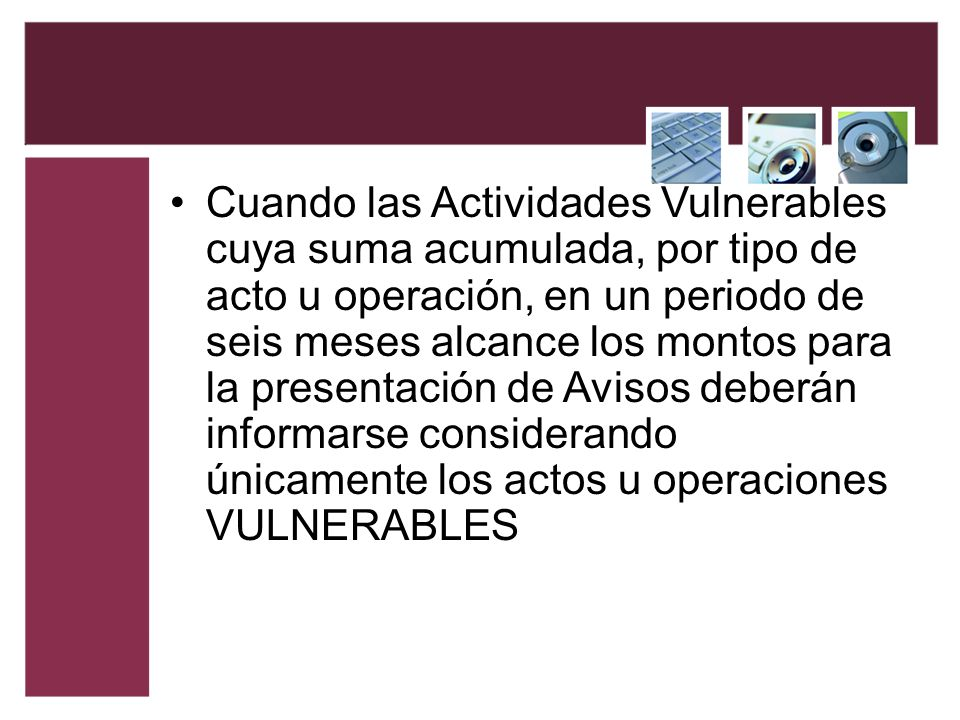 Cuando las Actividades Vulnerables cuya suma acumulada, por tipo de acto u operación, en un periodo de seis meses alcance los montos para la presentación de Avisos deberán informarse considerando únicamente los actos u operaciones VULNERABLES
