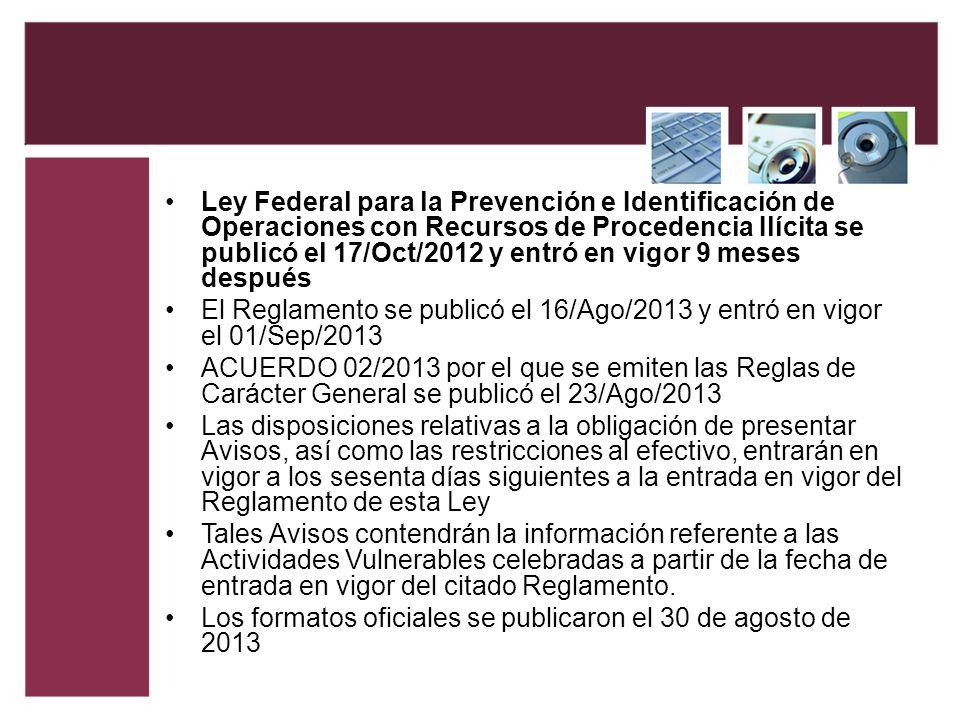 Ley Federal para la Prevención e Identificación de Operaciones con Recursos de Procedencia Ilícita se publicó el 17/Oct/2012 y entró en vigor 9 meses después