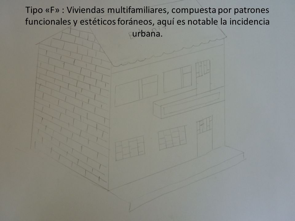 Tipo «F» : Viviendas multifamiliares, compuesta por patrones funcionales y estéticos foráneos, aquí es notable la incidencia urbana.
