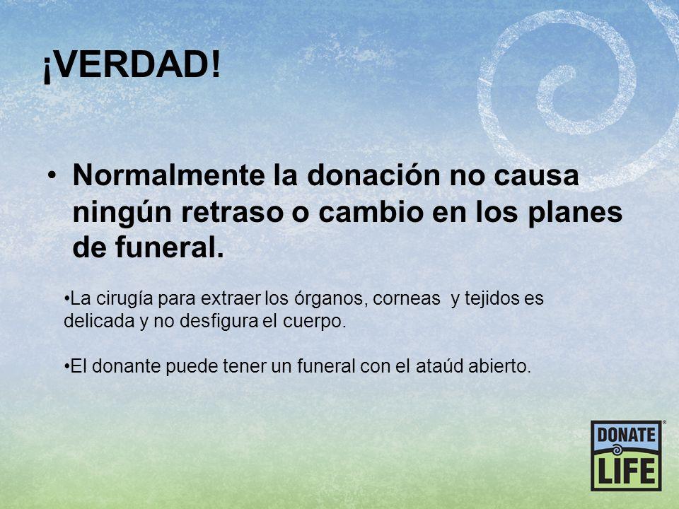¡VERDAD! Normalmente la donación no causa ningún retraso o cambio en los planes de funeral.