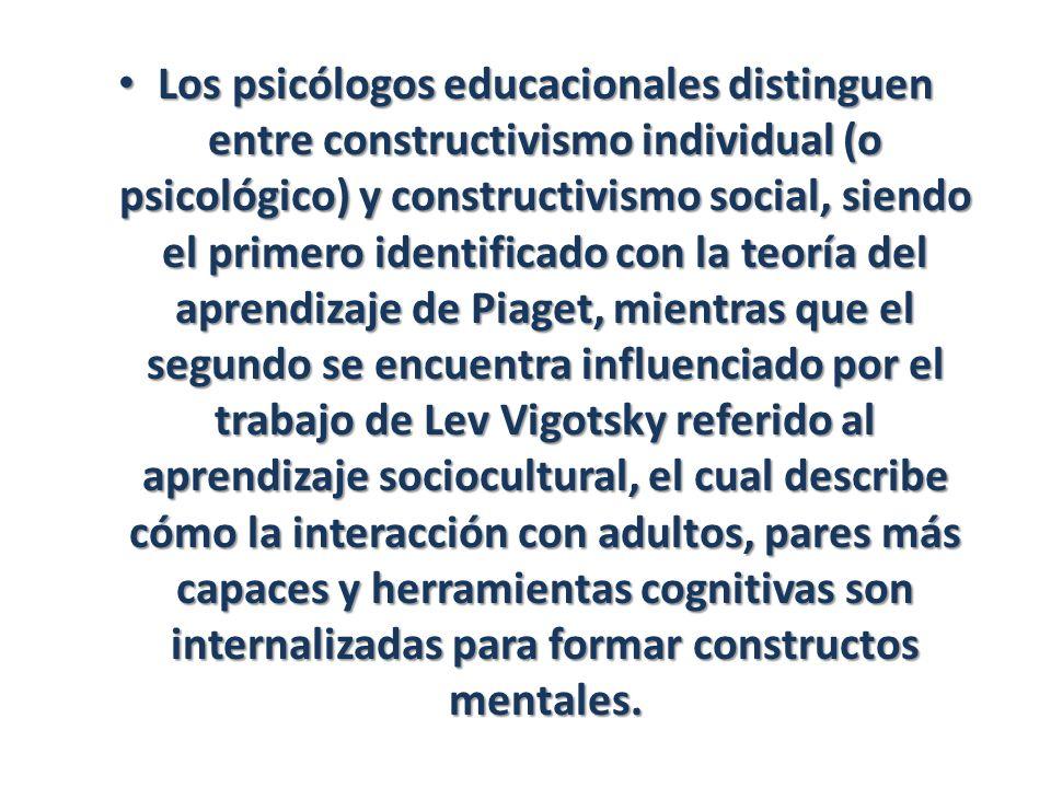 Los psicólogos educacionales distinguen entre constructivismo individual (o psicológico) y constructivismo social, siendo el primero identificado con la teoría del aprendizaje de Piaget, mientras que el segundo se encuentra influenciado por el trabajo de Lev Vigotsky referido al aprendizaje sociocultural, el cual describe cómo la interacción con adultos, pares más capaces y herramientas cognitivas son internalizadas para formar constructos mentales.