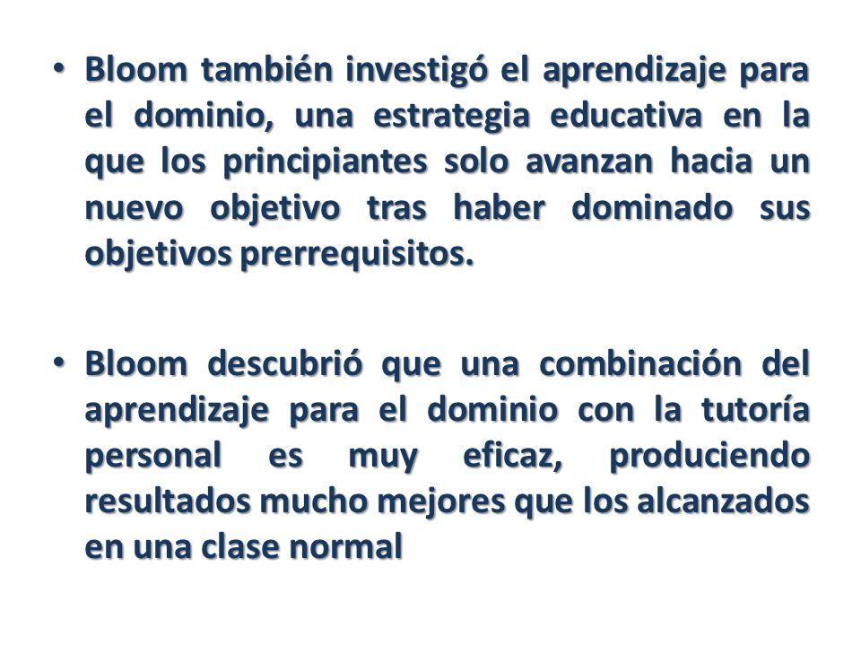 Bloom también investigó el aprendizaje para el dominio, una estrategia educativa en la que los principiantes solo avanzan hacia un nuevo objetivo tras haber dominado sus objetivos prerrequisitos.