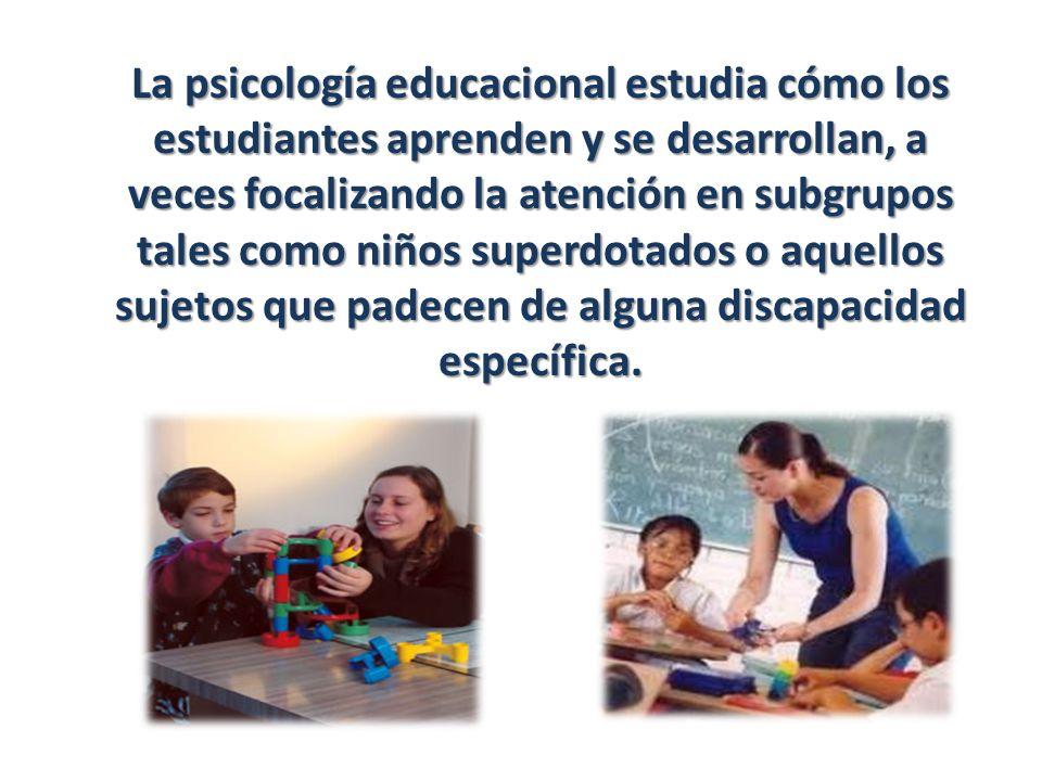 La psicología educacional estudia cómo los estudiantes aprenden y se desarrollan, a veces focalizando la atención en subgrupos tales como niños superdotados o aquellos sujetos que padecen de alguna discapacidad específica.