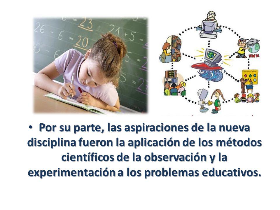 Por su parte, las aspiraciones de la nueva disciplina fueron la aplicación de los métodos científicos de la observación y la experimentación a los problemas educativos.