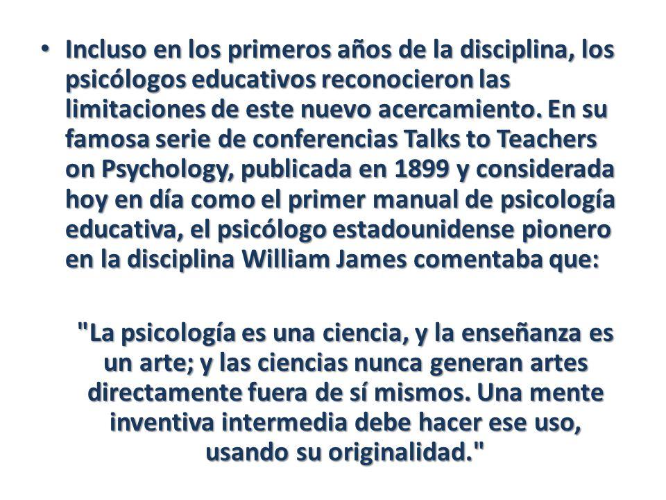 Incluso en los primeros años de la disciplina, los psicólogos educativos reconocieron las limitaciones de este nuevo acercamiento. En su famosa serie de conferencias Talks to Teachers on Psychology, publicada en 1899 y considerada hoy en día como el primer manual de psicología educativa, el psicólogo estadounidense pionero en la disciplina William James comentaba que: