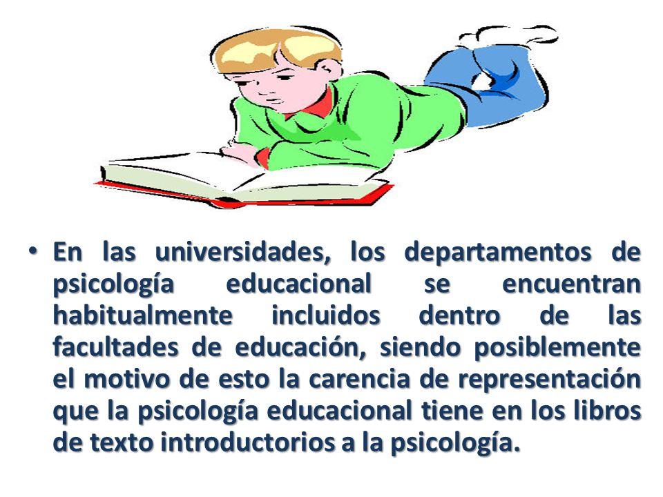 En las universidades, los departamentos de psicología educacional se encuentran habitualmente incluidos dentro de las facultades de educación, siendo posiblemente el motivo de esto la carencia de representación que la psicología educacional tiene en los libros de texto introductorios a la psicología.