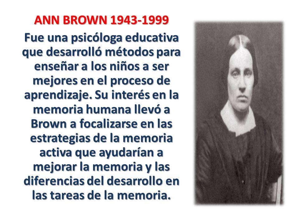 ANN BROWN 1943-1999 Fue una psicóloga educativa que desarrolló métodos para enseñar a los niños a ser mejores en el proceso de aprendizaje.