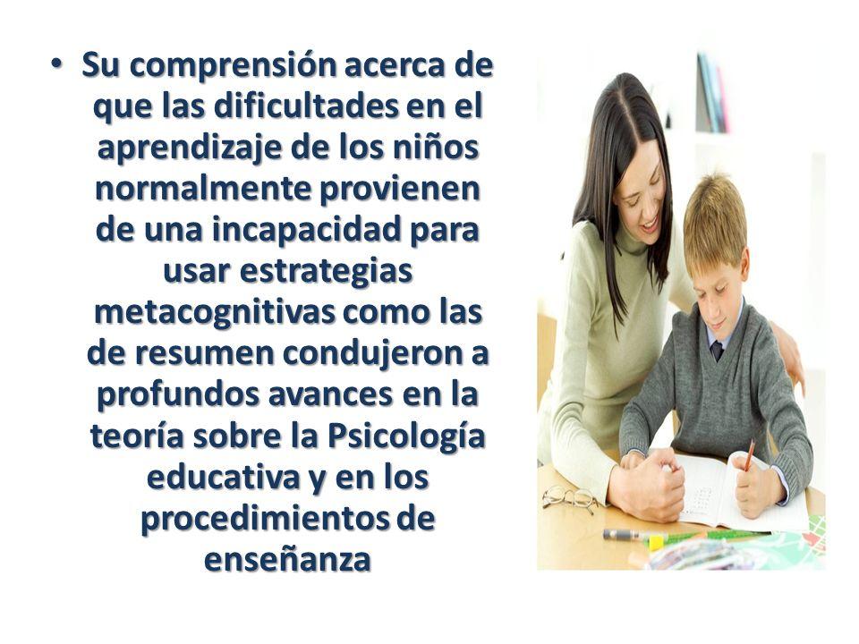Su comprensión acerca de que las dificultades en el aprendizaje de los niños normalmente provienen de una incapacidad para usar estrategias metacognitivas como las de resumen condujeron a profundos avances en la teoría sobre la Psicología educativa y en los procedimientos de enseñanza