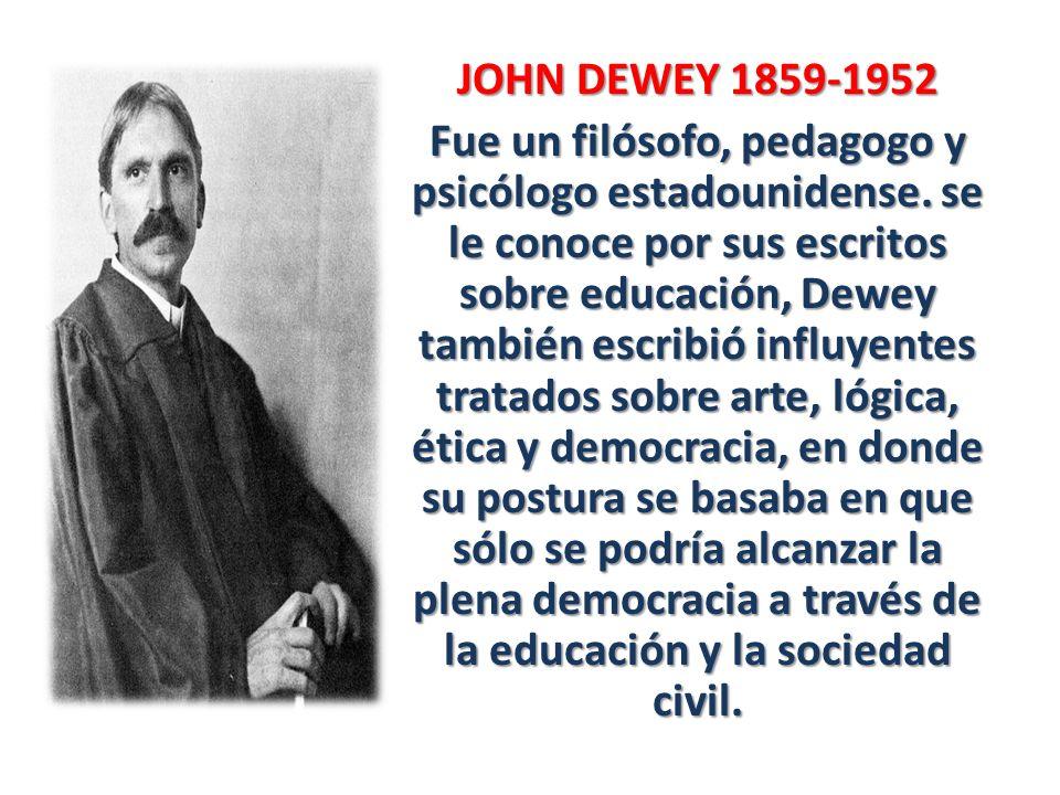 JOHN DEWEY 1859-1952 Fue un filósofo, pedagogo y psicólogo estadounidense.