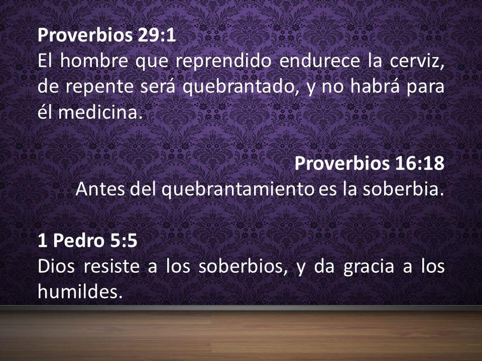 Proverbios 29:1 El hombre que reprendido endurece la cerviz, de repente será quebrantado, y no habrá para él medicina.