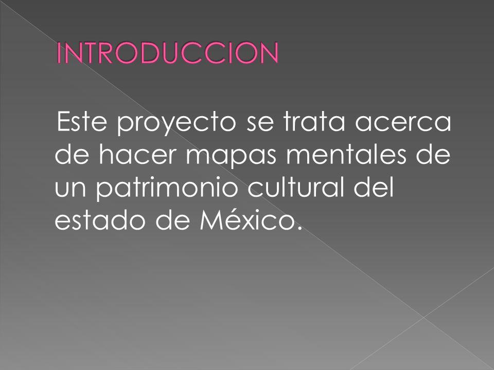 INTRODUCCION Este proyecto se trata acerca de hacer mapas mentales de un patrimonio cultural del estado de México.
