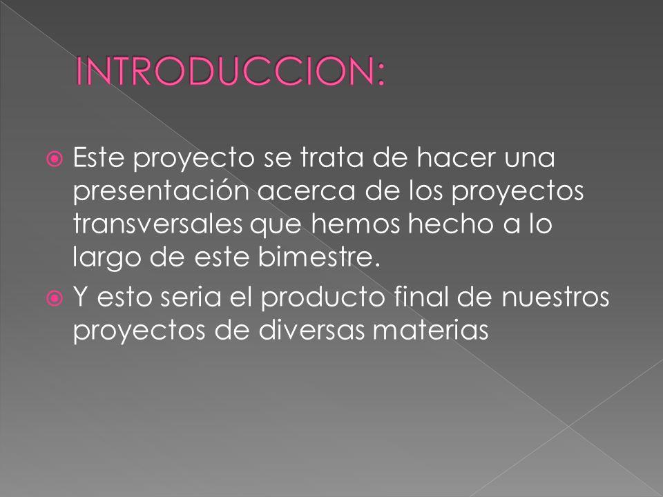 INTRODUCCION: Este proyecto se trata de hacer una presentación acerca de los proyectos transversales que hemos hecho a lo largo de este bimestre.