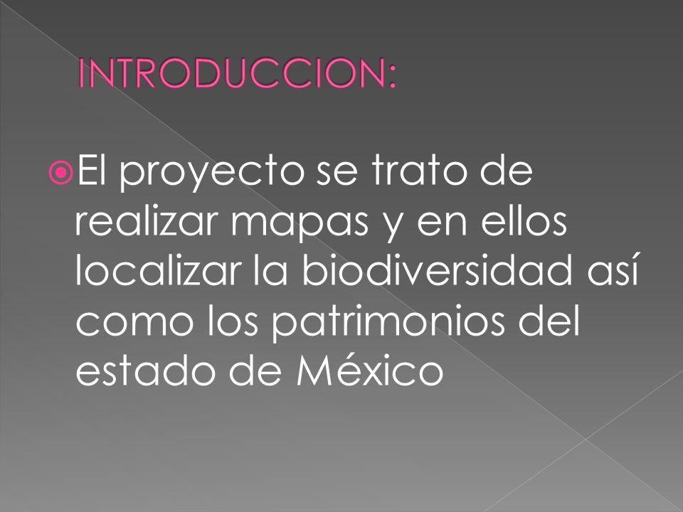 INTRODUCCION: El proyecto se trato de realizar mapas y en ellos localizar la biodiversidad así como los patrimonios del estado de México.