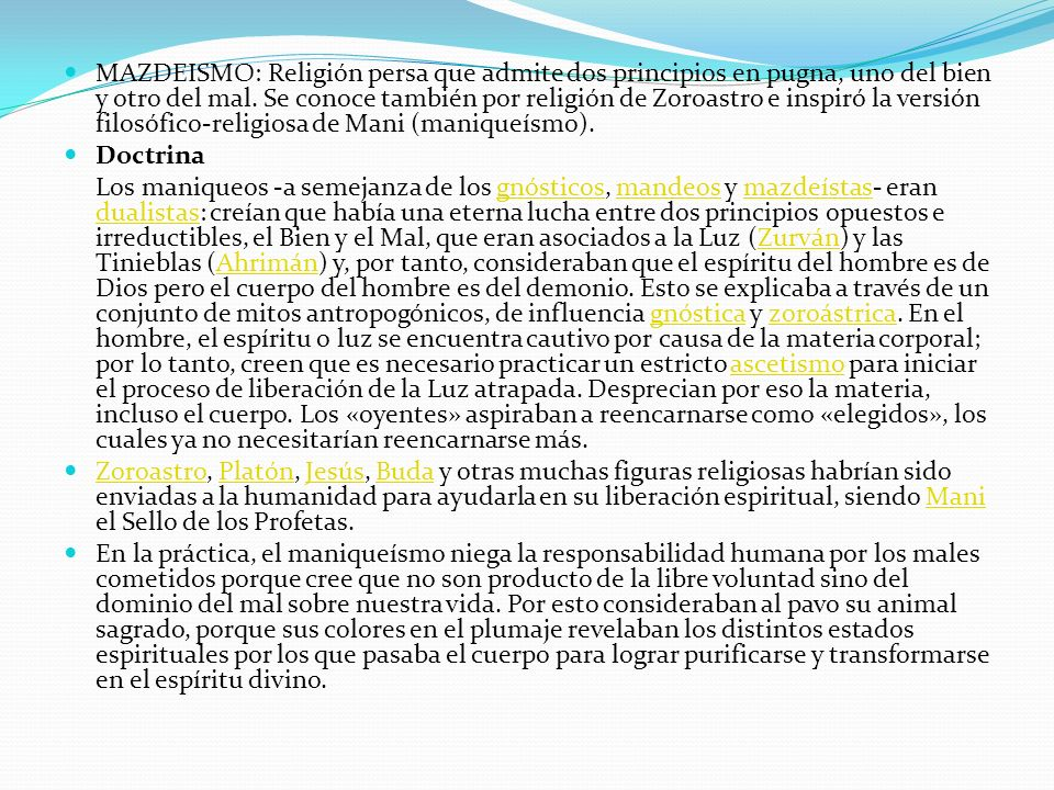 MAZDEISMO: Religión persa que admite dos principios en pugna, uno del bien y otro del mal. Se conoce también por religión de Zoroastro e inspiró la versión filosófico-religiosa de Mani (maniqueísmo).